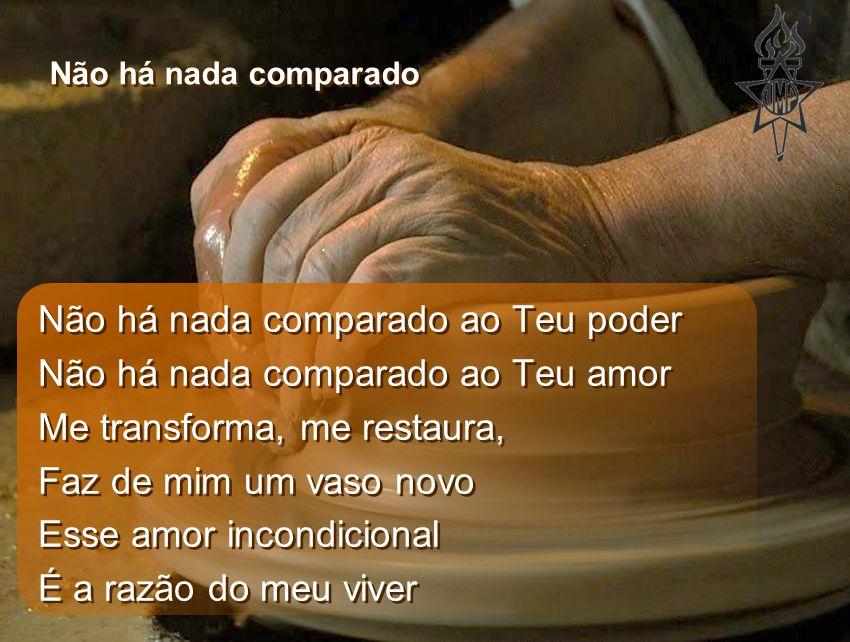 Não há nada comparado ao Teu poder Não há nada comparado ao Teu amor Me transforma, me restaura, Faz de mim um vaso novo Esse amor incondicional É a r