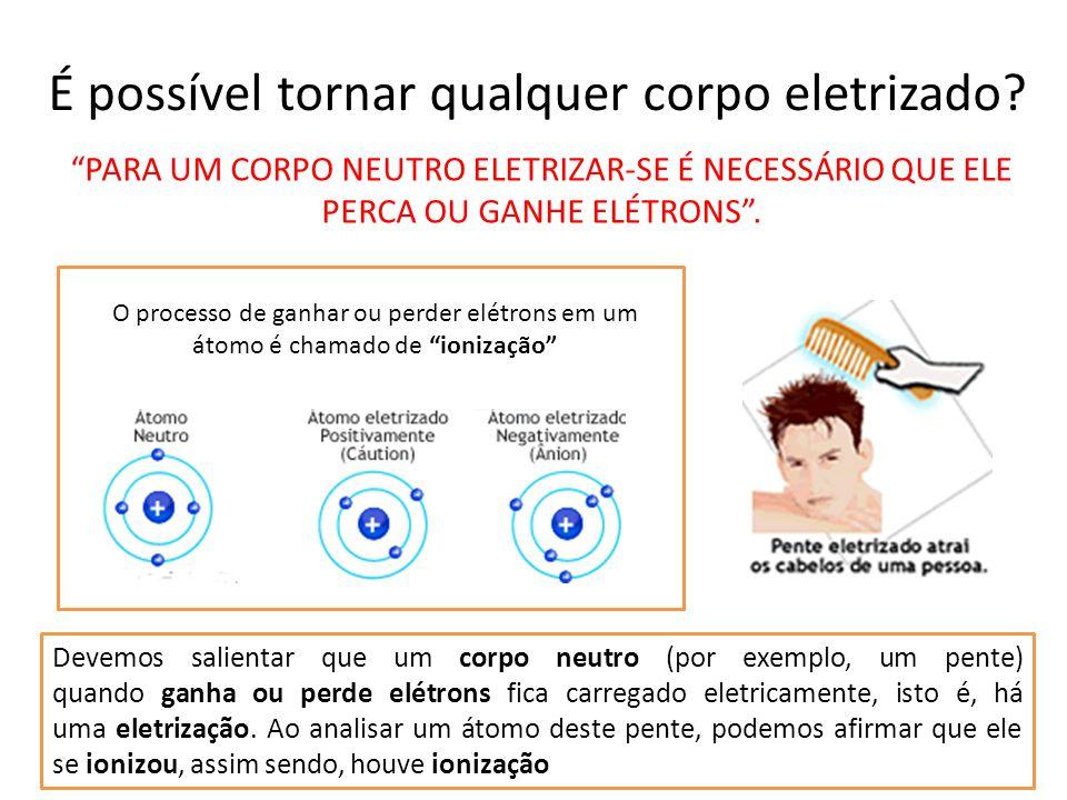 É possível tornar qualquer corpo eletrizado? O processo de ganhar ou perder elétrons em um átomo é chamado de ionização Devemos salientar que um corpo