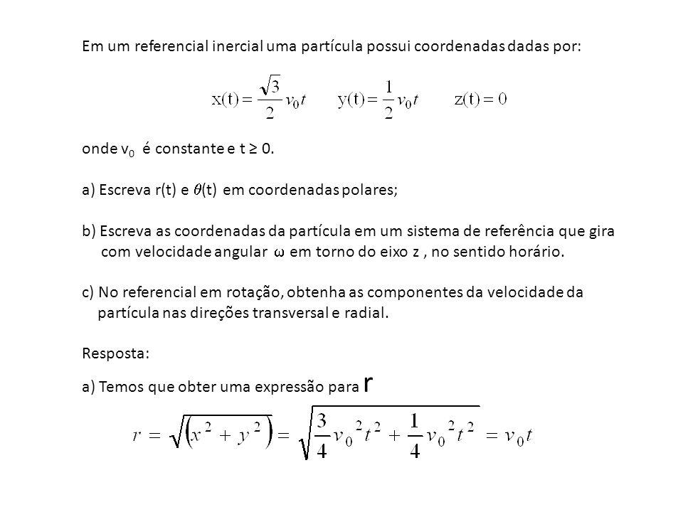 Em um referencial inercial uma partícula possui coordenadas dadas por: onde v 0 é constante e t 0. a) Escreva r(t) e (t) em coordenadas polares; b) Es