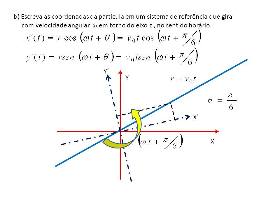 X Y X´ Y´ b) Escreva as coordenadas da partícula em um sistema de referência que gira com velocidade angular em torno do eixo z, no sentido horário.