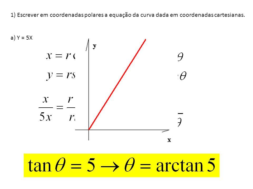 1) Escrever em coordenadas polares a equação da curva dada em coordenadas cartesianas. a) Y = 5X