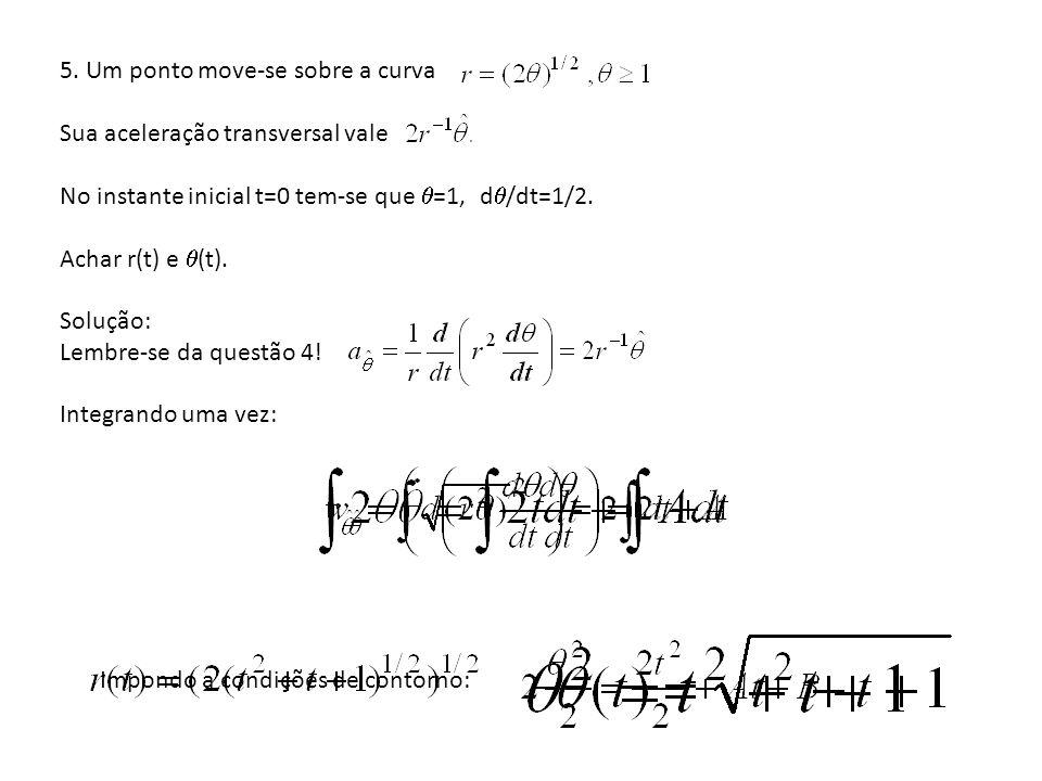 5. Um ponto move-se sobre a curva Sua aceleração transversal vale No instante inicial t=0 tem-se que =1, d /dt=1/2. Achar r(t) e (t). Solução: Lembre-