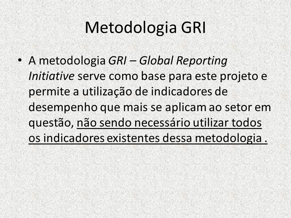 Metodologia GRI A metodologia GRI – Global Reporting Initiative serve como base para este projeto e permite a utilização de indicadores de desempenho que mais se aplicam ao setor em questão, não sendo necessário utilizar todos os indicadores existentes dessa metodologia.