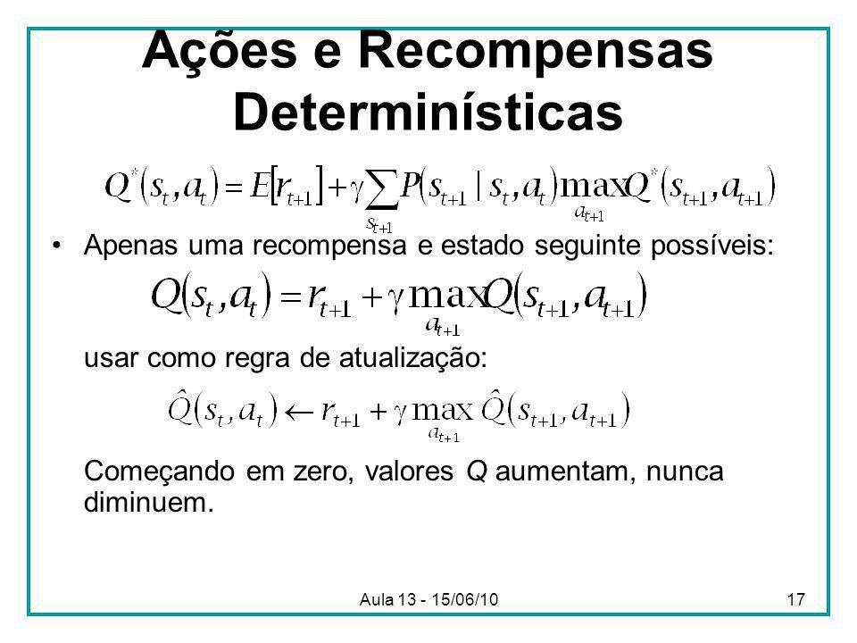 Aula 13 - 15/06/1017 Ações e Recompensas Determinísticas Apenas uma recompensa e estado seguinte possíveis: usar como regra de atualização: Começando em zero, valores Q aumentam, nunca diminuem.