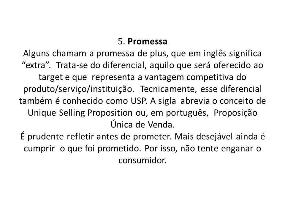 5. Promessa Alguns chamam a promessa de plus, que em inglês significa extra. Trata-se do diferencial, aquilo que será oferecido ao target e que repres