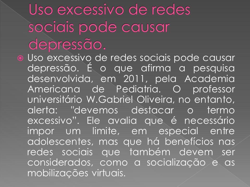 Uso excessivo de redes sociais pode causar depressão. É o que afirma a pesquisa desenvolvida, em 2011, pela Academia Americana de Pediatria. O profess