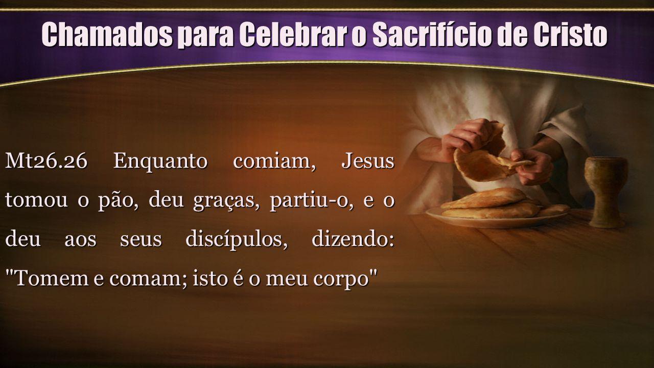 Chamados para Celebrar o Sacrifício de Cristo Mt26.26 Enquanto comiam, Jesus tomou o pão, deu graças, partiu-o, e o deu aos seus discípulos, dizendo: