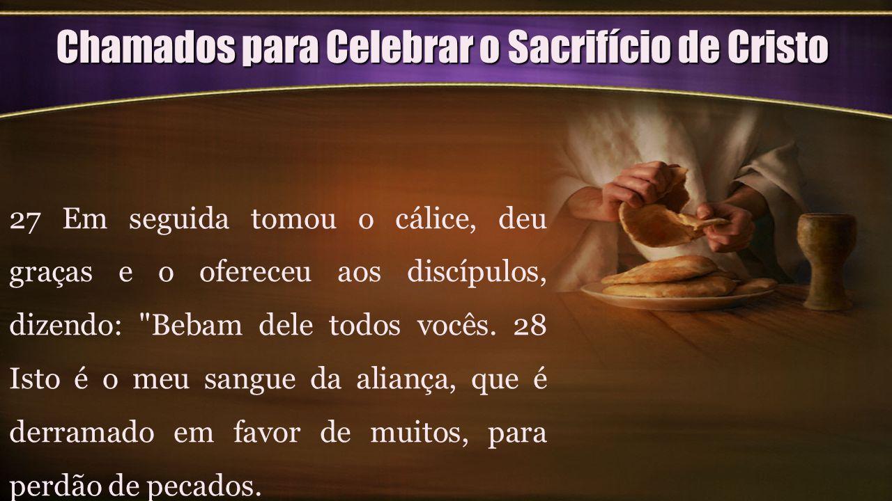 Chamados para Celebrar o Sacrifício de Cristo 27 Em seguida tomou o cálice, deu graças e o ofereceu aos discípulos, dizendo: