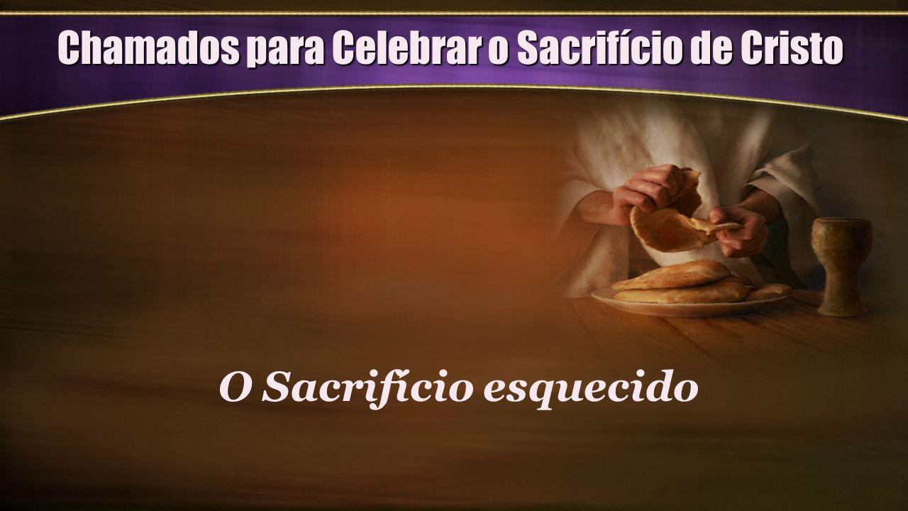 Chamados para Celebrar o Sacrifício de Cristo O Sacrifício esquecido