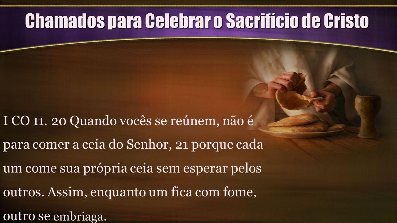 Chamados para Celebrar o Sacrifício de Cristo I CO 11. 20 Quando vocês se reúnem, não é para comer a ceia do Senhor, 21 porque cada um come sua própri