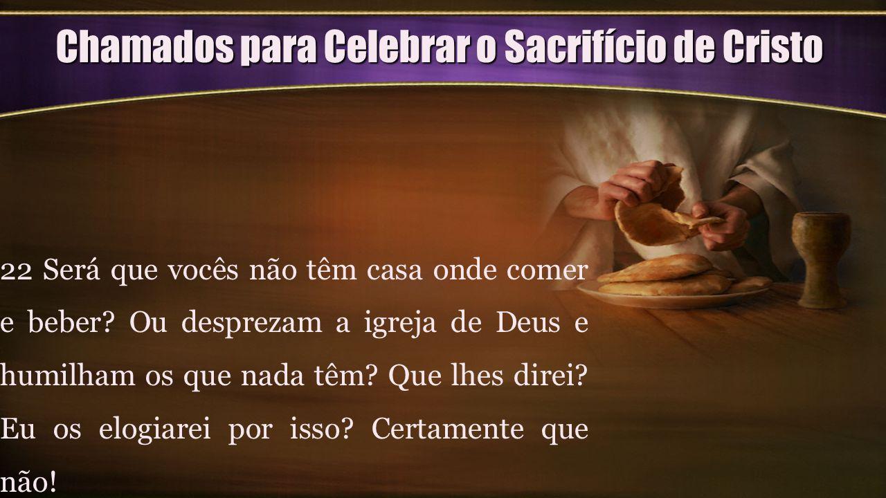 Chamados para Celebrar o Sacrifício de Cristo 22 Será que vocês não têm casa onde comer e beber? Ou desprezam a igreja de Deus e humilham os que nada