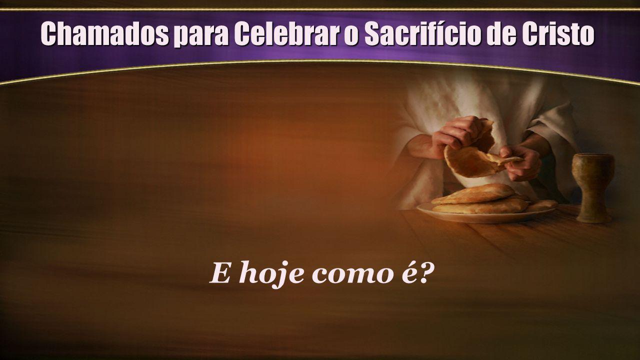 Chamados para Celebrar o Sacrifício de Cristo E hoje como é?