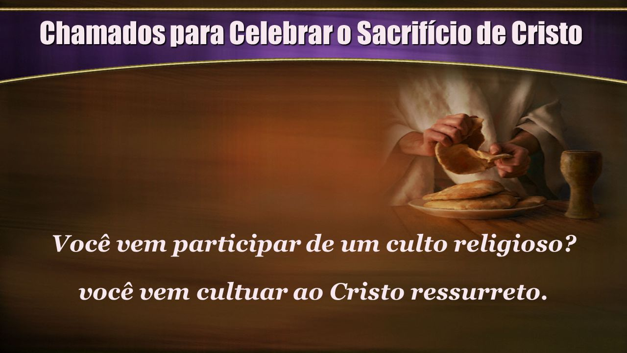 Chamados para Celebrar o Sacrifício de Cristo Você vem participar de um culto religioso? você vem cultuar ao Cristo ressurreto.