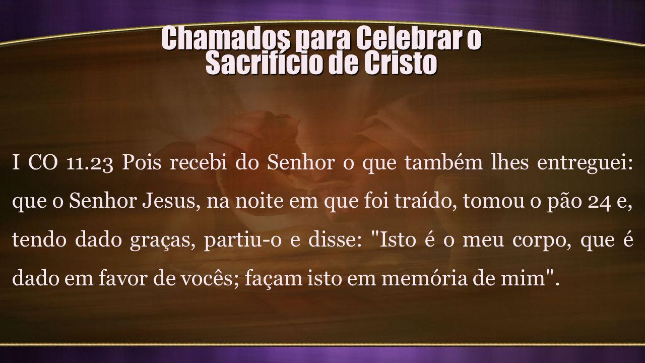 Chamados para Celebrar o Sacrifício de Cristo I CO 11.23 Pois recebi do Senhor o que também lhes entreguei: que o Senhor Jesus, na noite em que foi tr