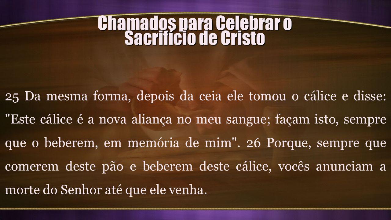 Chamados para Celebrar o Sacrifício de Cristo 25 Da mesma forma, depois da ceia ele tomou o cálice e disse: