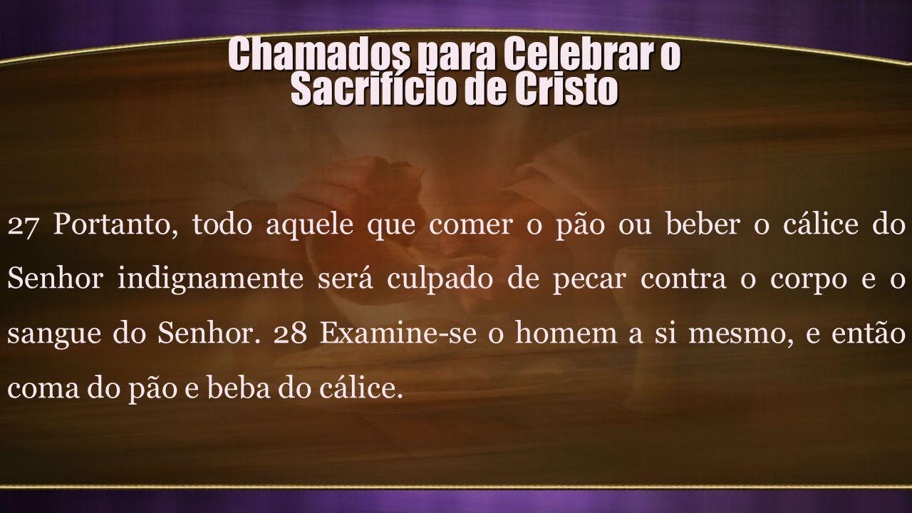 Chamados para Celebrar o Sacrifício de Cristo 27 Portanto, todo aquele que comer o pão ou beber o cálice do Senhor indignamente será culpado de pecar