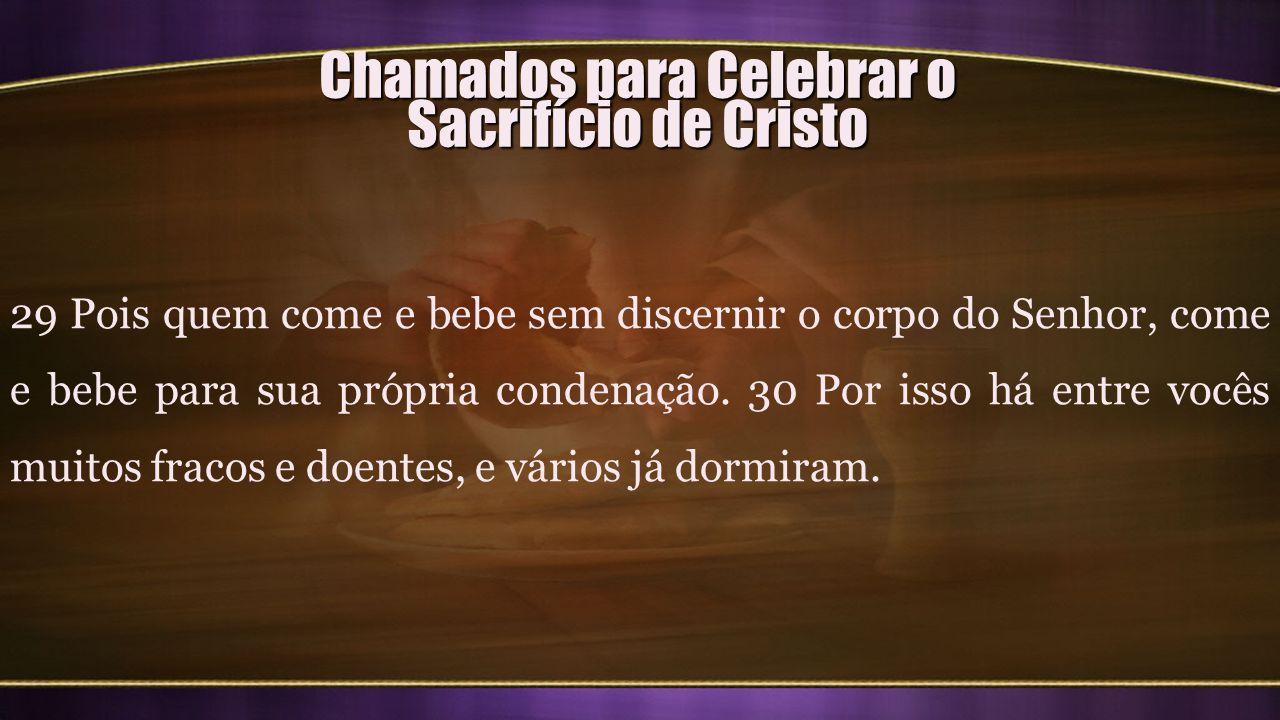 Chamados para Celebrar o Sacrifício de Cristo 29 Pois quem come e bebe sem discernir o corpo do Senhor, come e bebe para sua própria condenação. 30 Po