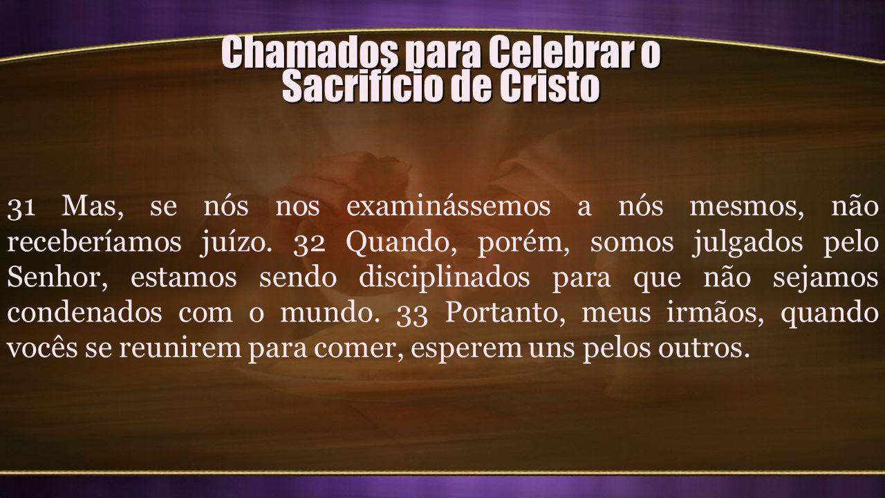 Chamados para Celebrar o Sacrifício de Cristo 31 Mas, se nós nos examinássemos a nós mesmos, não receberíamos juízo. 32 Quando, porém, somos julgados