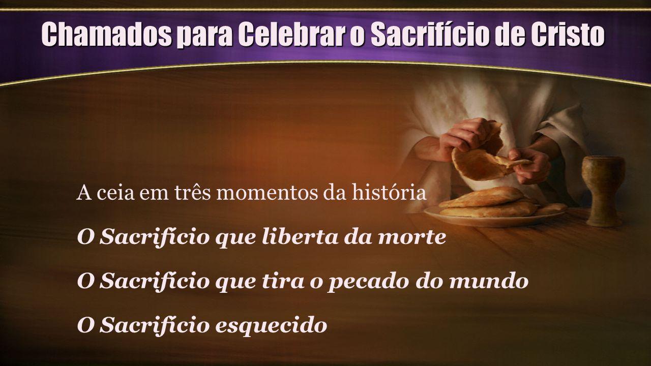 Chamados para Celebrar o Sacrifício de Cristo A ceia em três momentos da história O Sacrifício que liberta da morte O Sacrifício que tira o pecado do