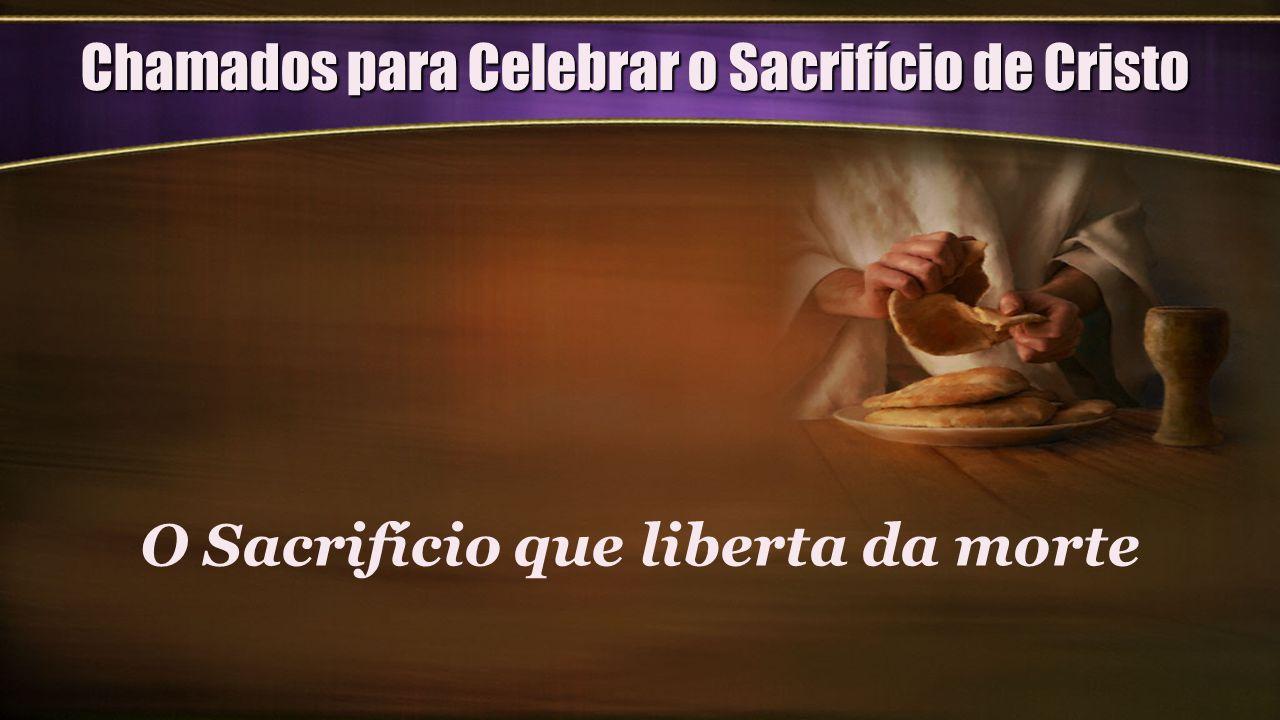 Chamados para Celebrar o Sacrifício de Cristo O Sacrifício que liberta da morte