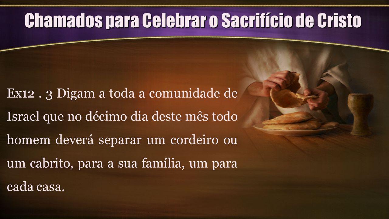 Chamados para Celebrar o Sacrifício de Cristo Ex12. 3 Digam a toda a comunidade de Israel que no décimo dia deste mês todo homem deverá separar um cor