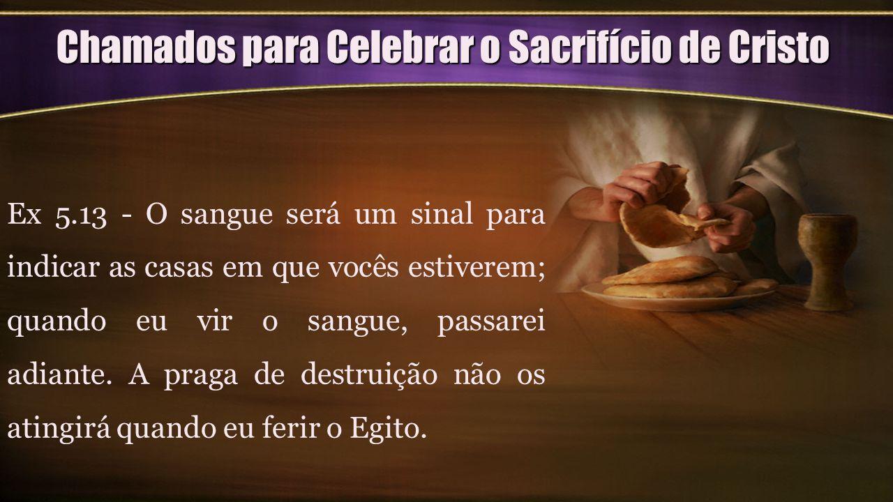 Chamados para Celebrar o Sacrifício de Cristo Ex 5.13 - O sangue será um sinal para indicar as casas em que vocês estiverem; quando eu vir o sangue, p