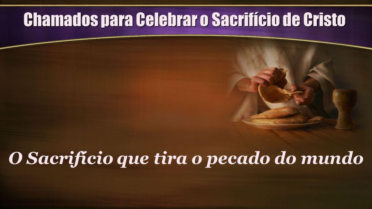 Chamados para Celebrar o Sacrifício de Cristo O Sacrifício que tira o pecado do mundo
