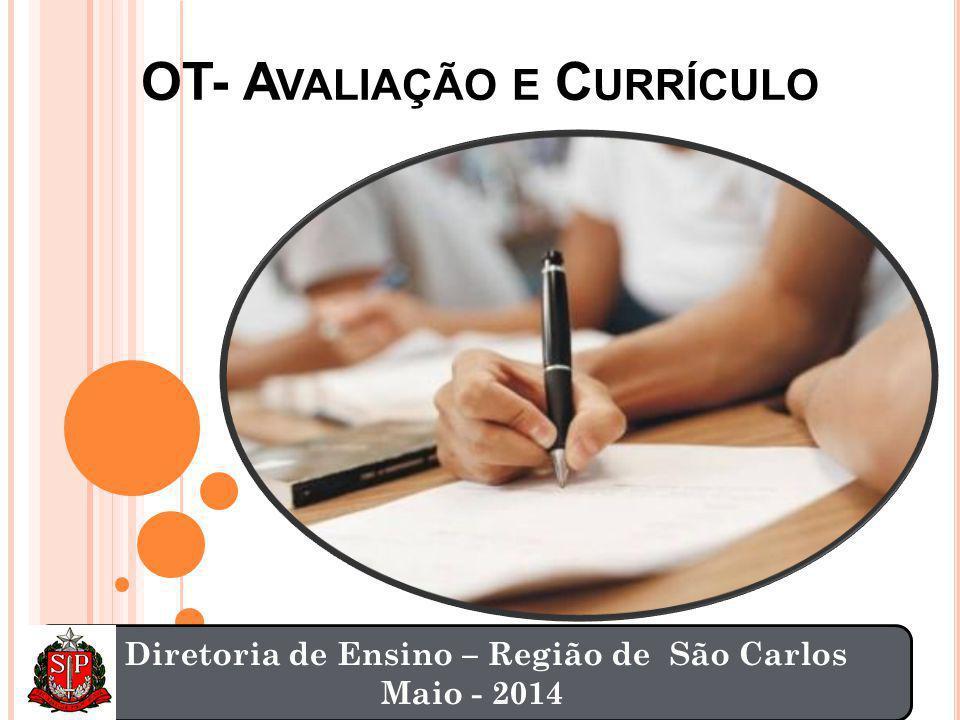 OT- A VALIAÇÃO E C URRÍCULO Diretoria de Ensino – Região de São Carlos Maio - 2014
