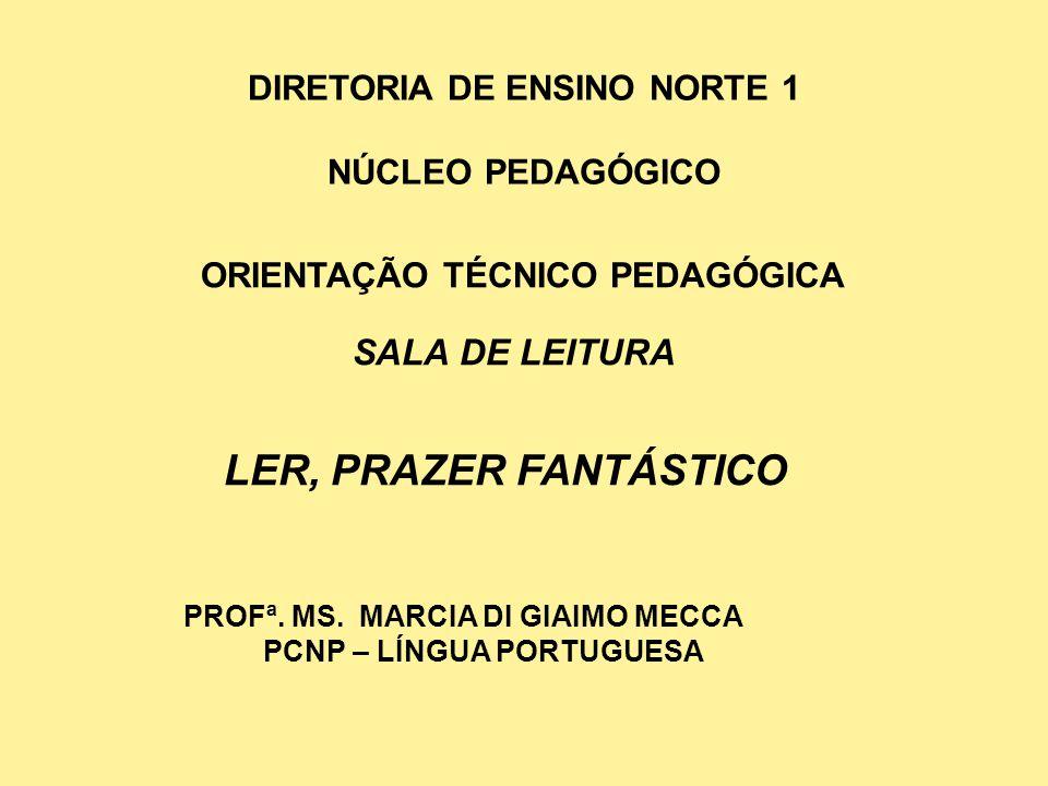 DIRETORIA DE ENSINO NORTE 1 NÚCLEO PEDAGÓGICO ORIENTAÇÃO TÉCNICO PEDAGÓGICA SALA DE LEITURA LER, PRAZER FANTÁSTICO PROFª. MS. MARCIA DI GIAIMO MECCA P