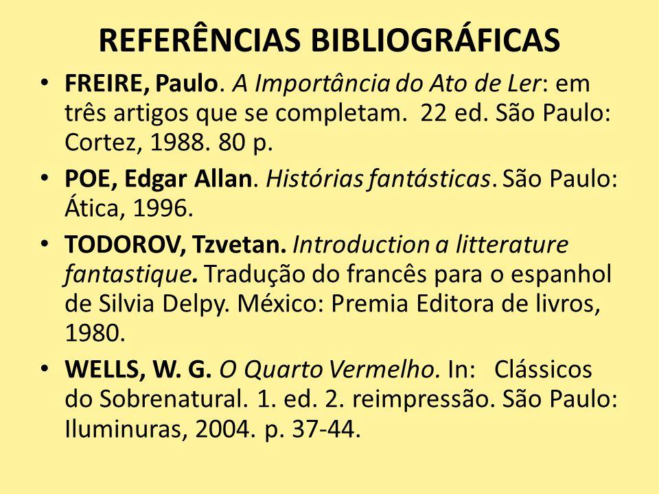 REFERÊNCIAS BIBLIOGRÁFICAS FREIRE, Paulo. A Importância do Ato de Ler: em três artigos que se completam. 22 ed. São Paulo: Cortez, 1988. 80 p. POE, Ed