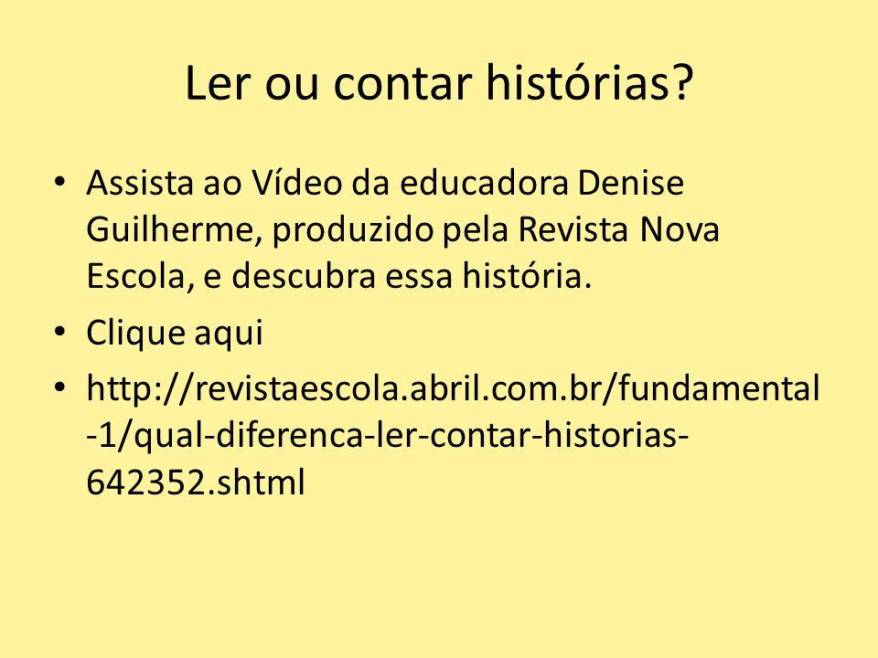 Ler ou contar histórias? Assista ao Vídeo da educadora Denise Guilherme, produzido pela Revista Nova Escola, e descubra essa história. Clique aqui htt