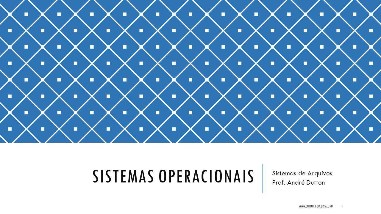 SISTEMAS OPERACIONAIS Sistemas de Arquivos Prof. André Dutton WWW.DUTTON.COM.BR/ALUNO1