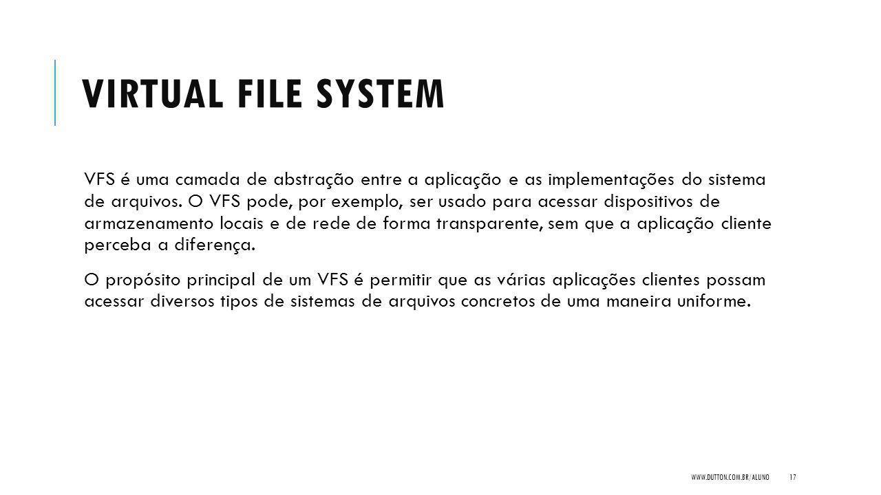 VIRTUAL FILE SYSTEM VFS é uma camada de abstração entre a aplicação e as implementações do sistema de arquivos. O VFS pode, por exemplo, ser usado par