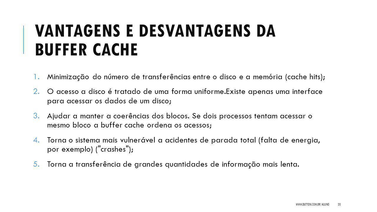 VANTAGENS E DESVANTAGENS DA BUFFER CACHE 1.Minimização do número de transferências entre o disco e a memória (cache hits); 2.O acesso a disco é tratado de uma forma uniforme.Existe apenas uma interface para acessar os dados de um disco; 3.Ajudar a manter a coerências dos blocos.