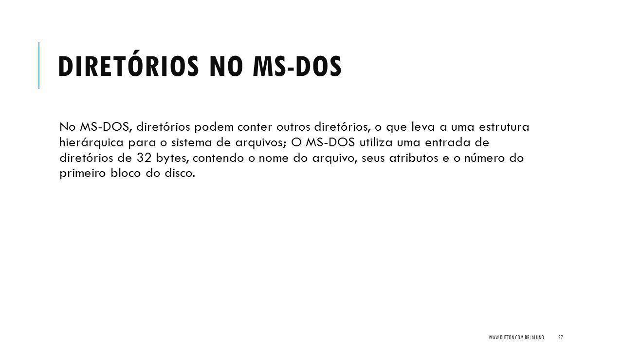 DIRETÓRIOS NO MS-DOS No MS-DOS, diretórios podem conter outros diretórios, o que leva a uma estrutura hierárquica para o sistema de arquivos; O MS-DOS utiliza uma entrada de diretórios de 32 bytes, contendo o nome do arquivo, seus atributos e o número do primeiro bloco do disco.