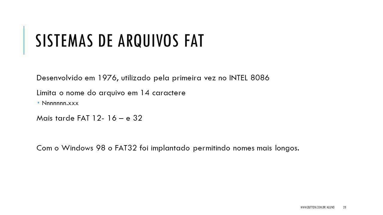 SISTEMAS DE ARQUIVOS FAT Desenvolvido em 1976, utilizado pela primeira vez no INTEL 8086 Limita o nome do arquivo em 14 caractere Nnnnnnn.xxx Mais tarde FAT 12- 16 – e 32 Com o Windows 98 o FAT32 foi implantado permitindo nomes mais longos.