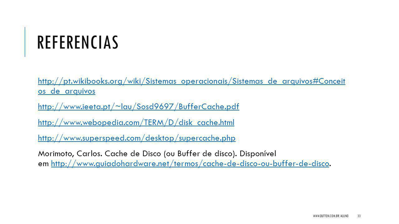 REFERENCIAS http://pt.wikibooks.org/wiki/Sistemas_operacionais/Sistemas_de_arquivos#Conceit os_de_arquivoshttp://pt.wikibooks.org/wiki/Sistemas_operacionais/Sistemas_de_arquivos#Conceit os_de_arquivos http://www.ieeta.pt/~lau/Sosd9697/BufferCache.pdf http://www.webopedia.com/TERM/D/disk_cache.html http://www.superspeed.com/desktop/supercache.php Morimoto, Carlos.