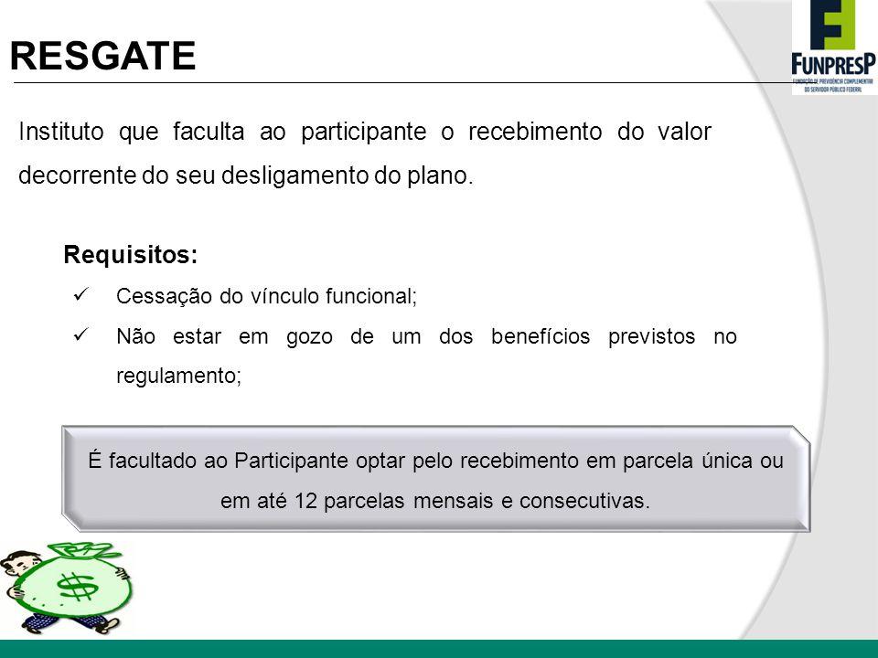 RESGATE Instituto que faculta ao participante o recebimento do valor decorrente do seu desligamento do plano. Requisitos: Cessação do vínculo funciona