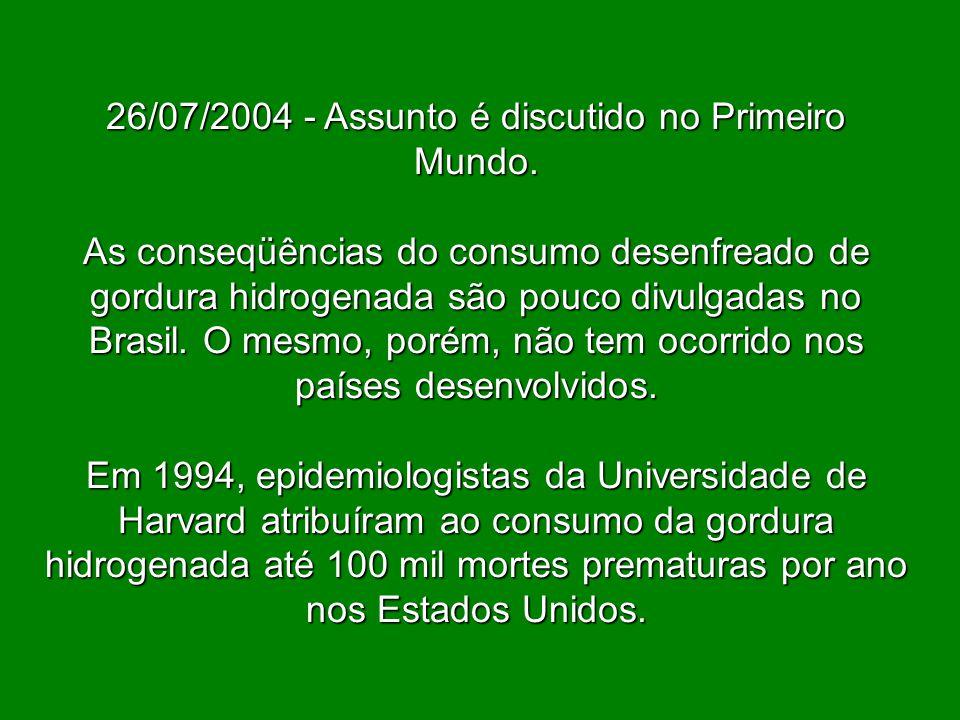 26/07/2004 - Assunto é discutido no Primeiro Mundo. As conseqüências do consumo desenfreado de gordura hidrogenada são pouco divulgadas no Brasil. O m