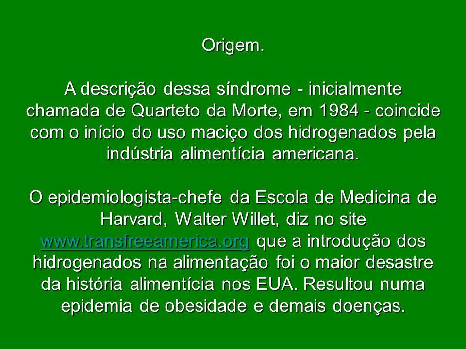 Origem. A descrição dessa síndrome - inicialmente chamada de Quarteto da Morte, em 1984 - coincide com o início do uso maciço dos hidrogenados pela in