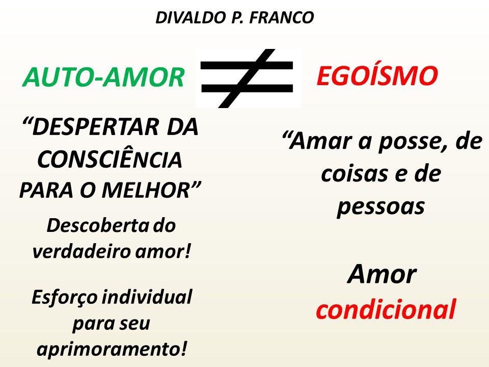 AUTO-AMOR EGOÍSMO DIVALDO P. FRANCO DESPERTAR DA CONSCIÊ NCIA PARA O MELHOR Amar a posse, de coisas e de pessoas Descoberta do verdadeiro amor! Esforç