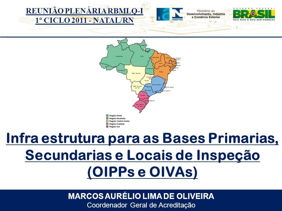REUNIÃO PLENÁRIA RBMLQ-I 1º CICLO 2011 - NATAL/RN MARCOS AURÉLIO LIMA DE OLIVEIRA Coordenador Geral de Acreditação Infra estrutura para as Bases Primarias, Secundarias e Locais de Inspeção (OIPPs e OIVAs)