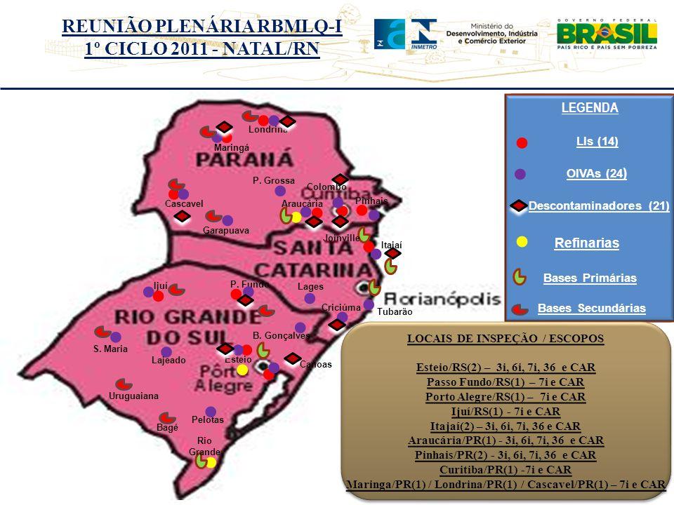 REUNIÃO PLENÁRIA RBMLQ-I 1º CICLO 2011 - NATAL/RN LEGENDA LEGENDA LOCAIS DE INSPEÇÃO / ESCOPOS Esteio/RS(2) – 3i, 6i, 7i, 36 e CAR Passo Fundo/RS(1) – 7i e CAR Porto Alegre/RS(1) – 7i e CAR Ijuí/RS(1) - 7i e CAR Itajaí(2) – 3i, 6i, 7i, 36 e CAR Araucária/PR(1) - 3i, 6i, 7i, 36 e CAR Pinhais/PR(2) - 3i, 6i, 7i, 36 e CAR Curitiba/PR(1) -7i e CAR Maringa/PR(1) / Londrina/PR(1) / Cascavel/PR(1) – 7i e CAR LOCAIS DE INSPEÇÃO / ESCOPOS Esteio/RS(2) – 3i, 6i, 7i, 36 e CAR Passo Fundo/RS(1) – 7i e CAR Porto Alegre/RS(1) – 7i e CAR Ijuí/RS(1) - 7i e CAR Itajaí(2) – 3i, 6i, 7i, 36 e CAR Araucária/PR(1) - 3i, 6i, 7i, 36 e CAR Pinhais/PR(2) - 3i, 6i, 7i, 36 e CAR Curitiba/PR(1) -7i e CAR Maringa/PR(1) / Londrina/PR(1) / Cascavel/PR(1) – 7i e CAR LIs (14) Ijuí Itajaí Araucária Esteio P.