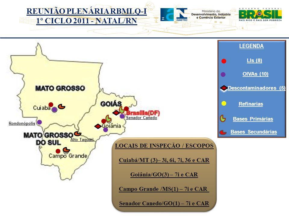 REUNIÃO PLENÁRIA RBMLQ-I 1º CICLO 2011 - NATAL/RN LEGENDA Alto Taquari Senador Canedo LOCAIS DE INSPEÇÃO / ESCOPOS Cuiabá/MT (3)– 3i, 6i, 7i, 36 e CAR Goiânia/GO(3) – 7i e CAR Campo Grande /MS(1) – 7i e CAR Senador Canedo/GO(1) – 7i e CAR LOCAIS DE INSPEÇÃO / ESCOPOS Cuiabá/MT (3)– 3i, 6i, 7i, 36 e CAR Goiânia/GO(3) – 7i e CAR Campo Grande /MS(1) – 7i e CAR Senador Canedo/GO(1) – 7i e CAR Rondonópolis LIs (8) OIVAs (10) Refinarias Bases Primárias Bases Secundárias Descontaminadores (5)