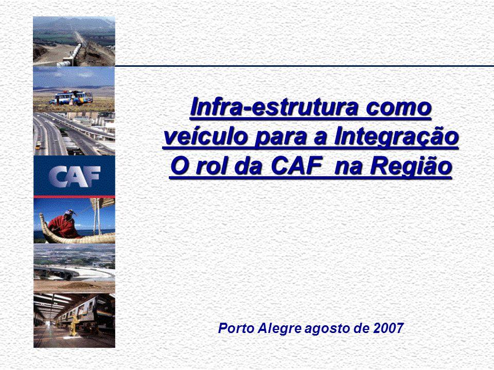 Porto Alegre agosto de 2007 Infra-estrutura como veículo para a Integração O rol da CAF na Região