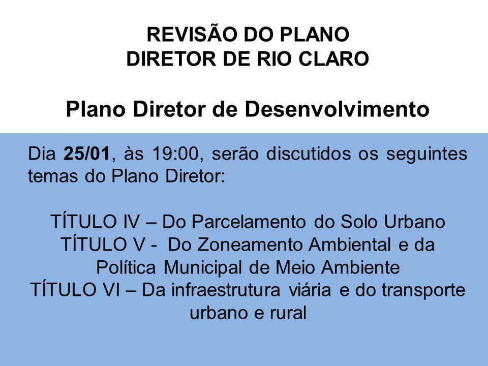 REVISÃO DO PLANO DIRETOR DE RIO CLARO Plano Diretor de Desenvolvimento Dia 25/01, às 19:00, serão discutidos os seguintes temas do Plano Diretor: TÍTULO IV – Do Parcelamento do Solo Urbano TÍTULO V - Do Zoneamento Ambiental e da Política Municipal de Meio Ambiente TÍTULO VI – Da infraestrutura viária e do transporte urbano e rural