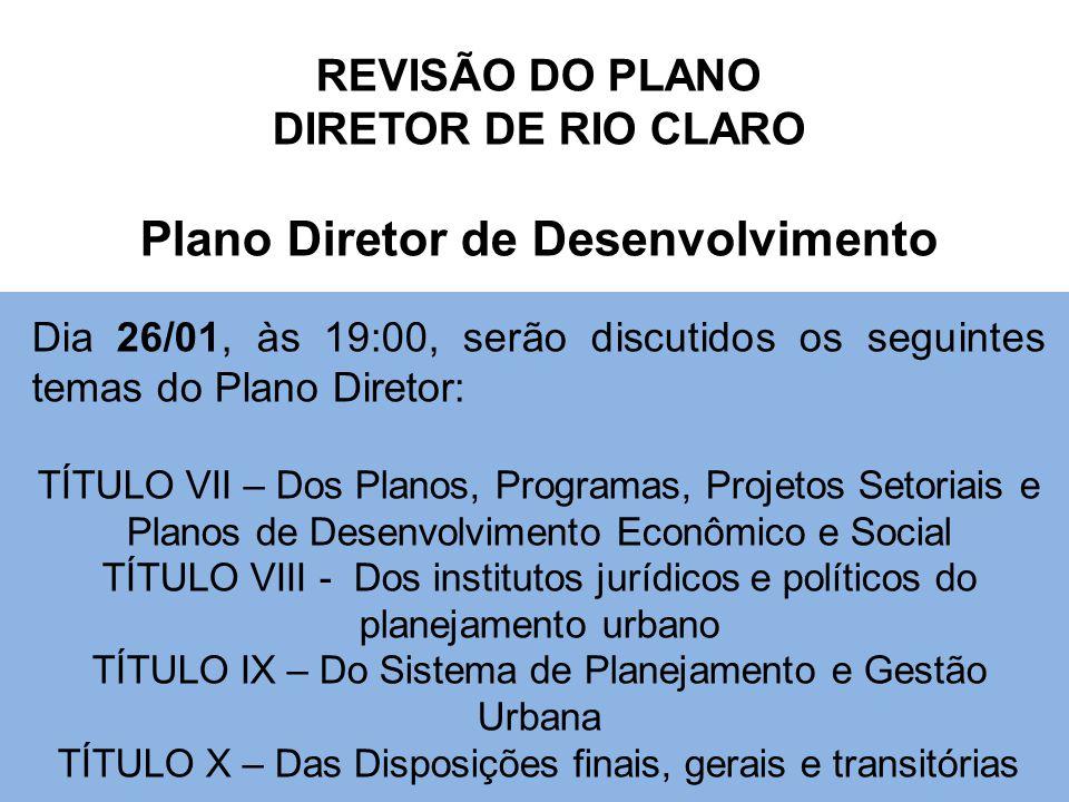 REVISÃO DO PLANO DIRETOR DE RIO CLARO Plano Diretor de Desenvolvimento Dia 26/01, às 19:00, serão discutidos os seguintes temas do Plano Diretor: TÍTULO VII – Dos Planos, Programas, Projetos Setoriais e Planos de Desenvolvimento Econômico e Social TÍTULO VIII - Dos institutos jurídicos e políticos do planejamento urbano TÍTULO IX – Do Sistema de Planejamento e Gestão Urbana TÍTULO X – Das Disposições finais, gerais e transitórias