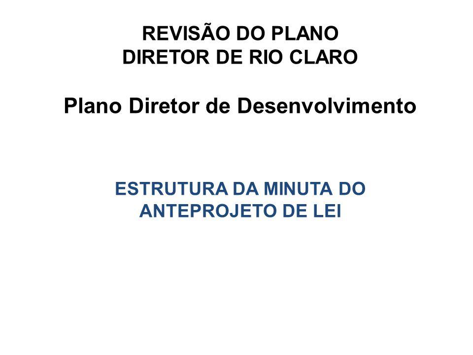 REVISÃO DO PLANO DIRETOR DE RIO CLARO Plano Diretor de Desenvolvimento ESTRUTURA DA MINUTA DO ANTEPROJETO DE LEI