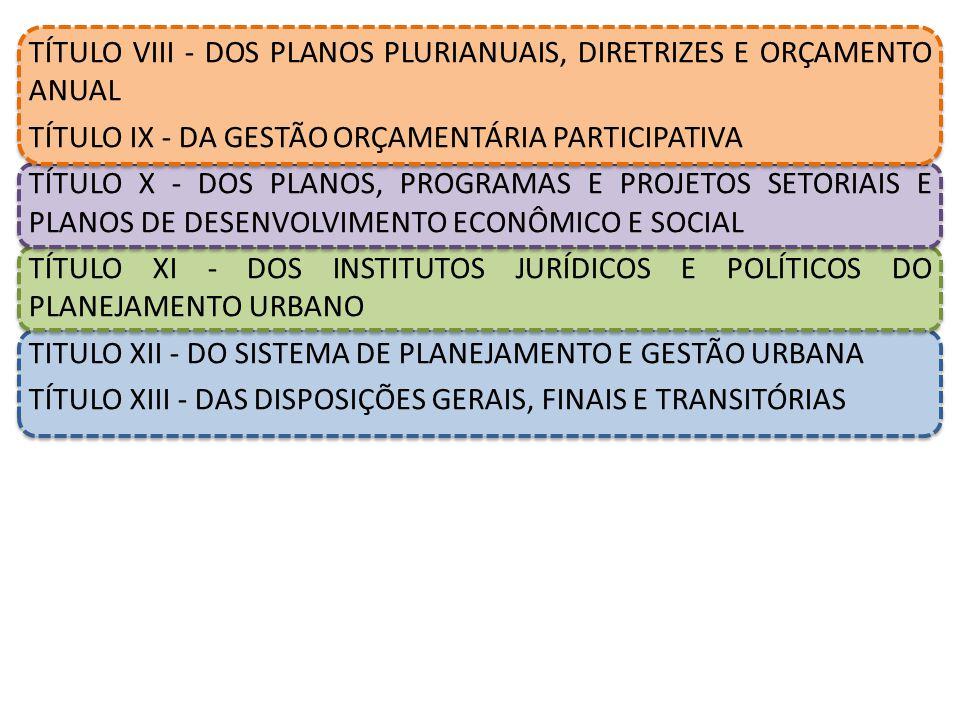 TÍTULO VIII - DOS PLANOS PLURIANUAIS, DIRETRIZES E ORÇAMENTO ANUAL TÍTULO IX - DA GESTÃO ORÇAMENTÁRIA PARTICIPATIVA TÍTULO X - DOS PLANOS, PROGRAMAS E PROJETOS SETORIAIS E PLANOS DE DESENVOLVIMENTO ECONÔMICO E SOCIAL TÍTULO XI - DOS INSTITUTOS JURÍDICOS E POLÍTICOS DO PLANEJAMENTO URBANO TITULO XII - DO SISTEMA DE PLANEJAMENTO E GESTÃO URBANA TÍTULO XIII - DAS DISPOSIÇÕES GERAIS, FINAIS E TRANSITÓRIAS
