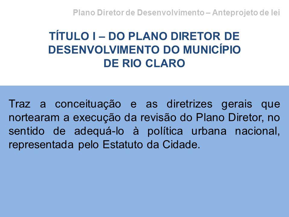 Plano Diretor de Desenvolvimento – Anteprojeto de lei TÍTULO I – DO PLANO DIRETOR DE DESENVOLVIMENTO DO MUNICÍPIO DE RIO CLARO Traz a conceituação e as diretrizes gerais que nortearam a execução da revisão do Plano Diretor, no sentido de adequá-lo à política urbana nacional, representada pelo Estatuto da Cidade.